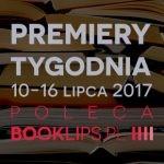 10-16 lipca 2017 ? najciekawsze premiery tygodnia poleca Booklips.pl