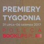 31 lipca-6 sierpnia 2017 ? najciekawsze premiery tygodnia poleca Booklips.pl