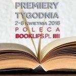 2-8 kwietnia 2018 ? najciekawsze premiery tygodnia poleca Booklips.pl
