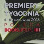 4-10 czerwca 2018 ? najciekawsze premiery tygodnia poleca Booklips.pl