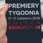 11-17 czerwca 2018 ? najciekawsze premiery tygodnia poleca Booklips.pl