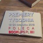18-24 czerwca 2018 ? najciekawsze premiery tygodnia poleca Booklips.pl