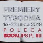 16-22 lipca 2018 ? najciekawsze premiery tygodnia poleca Booklips.pl