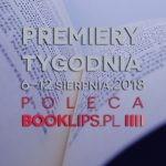 6-12 sierpnia 2018 ? najciekawsze premiery tygodnia poleca Booklips.pl