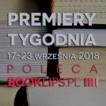 17-23 września 2018 ? najciekawsze premiery tygodnia poleca Booklips.pl