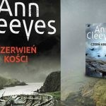 """Trzeci tom Serii Szetlandzkiej po raz pierwszy po polsku. Przeczytaj fragment """"Czerwieni kości"""" Ann Cleeves"""