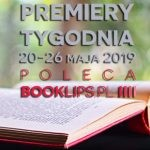 20-26 maja 2019 ? najciekawsze premiery tygodnia poleca Booklips.pl
