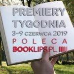 3-9 czerwca 2019 ? najciekawsze premiery tygodnia poleca Booklips.pl