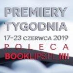 17-23 czerwca 2019 ? najciekawsze premiery tygodnia poleca Booklips.pl