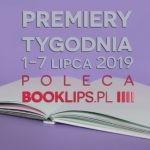 1-7 lipca 2019 ? najciekawsze premiery tygodnia poleca Booklips.pl