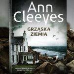 """Co kryje """"Grząska ziemia""""? Fragment siódmego tomu Serii Szetlandzkiej Ann Cleeves"""