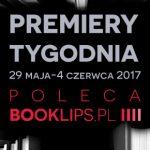 29 maja-4 czerwca 2017 ? najciekawsze premiery tygodnia poleca Booklips.pl
