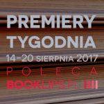 14-20 sierpnia 2017 ? najciekawsze premiery tygodnia poleca Booklips.pl