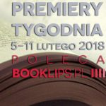 5-11 lutego 2018 ? najciekawsze premiery tygodnia poleca Booklips.pl