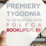16-22 kwietnia 2018 ? najciekawsze premiery tygodnia poleca Booklips.pl