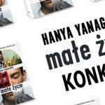 """Świętujemy 2 lata na polskim rynku i 200 000 sprzedanych egzemplarzy """"Małego życia"""" Yanagihary! Wygraj książki + torby [ZAKOŃCZONY]"""