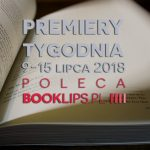 9-15 lipca 2018 ? najciekawsze premiery tygodnia poleca Booklips.pl
