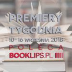 10-16 września 2018 ? najciekawsze premiery tygodnia poleca Booklips.pl