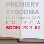 10-16 grudnia 2018 ? najciekawsze premiery tygodnia poleca Booklips.pl
