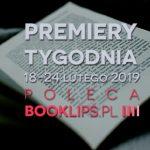 18-24 lutego 2019 ? najciekawsze premiery tygodnia poleca Booklips.pl