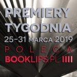 25-31 marca 2019 ? najciekawsze premiery tygodnia poleca Booklips.pl