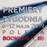 6-12 maja 2019 ? najciekawsze premiery tygodnia poleca Booklips.pl