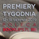 12-18 sierpnia 2019 ? najciekawsze premiery tygodnia poleca Booklips.pl