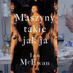 """""""Maszyny takie jak ja"""" Iana McEwana ? życie pod jednym dachem ze sztucznym człowiekiem"""