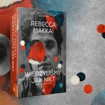 """Pogrzeb bliskiego przyjaciela. Przeczytaj pierwszy rozdział powieści """"Wierzyliśmy jak nikt"""" Rebekki Makkai"""
