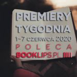 1-7 czerwca 2020 ? najciekawsze premiery tygodnia poleca Booklips.pl