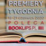 15-21 czerwca 2020 ? najciekawsze premiery tygodnia poleca Booklips.pl