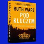 """Uważaj, czego sobie życzysz – recenzja książki """"Pod kluczem"""" Ruth Ware"""