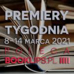 8-14 marca 2021 – najciekawsze premiery tygodnia poleca Booklips.pl