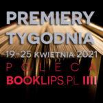 19-25 kwietnia 2021 – najciekawsze premiery tygodnia poleca Booklips.pl