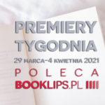 29 marca-4 kwietnia 2021 – najciekawsze premiery tygodnia poleca Booklips.pl