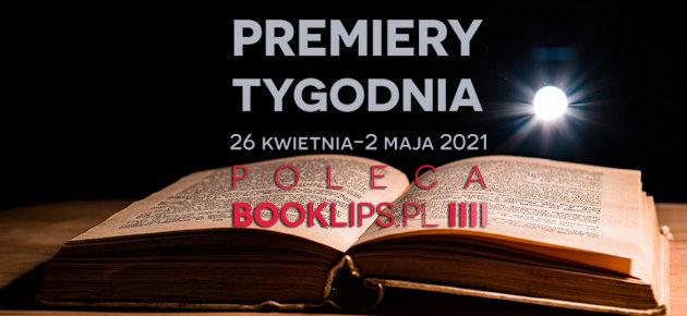 26 kwietnia-2 maja 2021 – najciekawsze premiery tygodnia poleca Booklips.pl